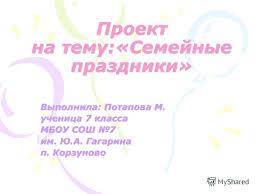 Презентация на тему Семейные праздники Проект Выполнила  1 Проект на тему Семейные праздники Выполнила Потапова М ученица 7 класса МБОУ СОШ 7 им Ю А Гагарина п Корзуново