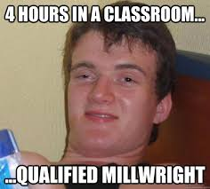 4 Hours in a classroom... ...qualified millwright - 10 Guy - quickmeme via Relatably.com
