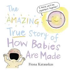 How Babies Are Made The Amazing True Story Of How Babies Are Made By Fiona Katauskas