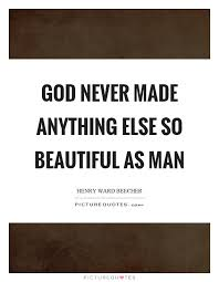 Beautiful Man Quotes Best of God Never Made Anything Else So Beautiful As Man Picture Quotes