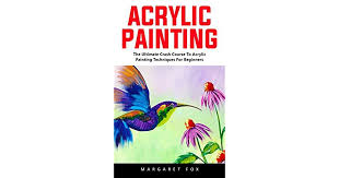 acrylic painting the ultimate crash course to acrylic painting techniques for beginners by margaret fox