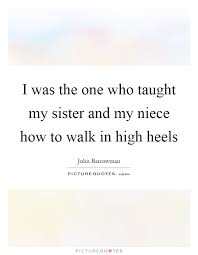 Niece Quotes Adorable I Was The One Who Taught My Sister And My Niece How To Walk In