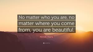"You Are Beautiful No Matter What Quotes Best of Michelle Obama Quote ""No Matter Who You Are No Matter Where You"