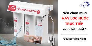 Nên chọn mua máy lọc nước trực tiếp loại nào tốt nhất? - Geyser Việt Nam