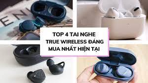 Gợi ý Top 4 Tai nghe True Wireless đáng mua nhất hiện nay