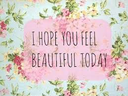 Beautiful Quotes For Today Best of I Hope You Feel Beautiful Today Picture Quotes
