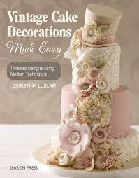 Vintage Cake Decorations Made Easy Timeless Designs Using Modern