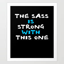 The Sass Is Strong With This One Clever Quotes Funny T Shirt Art Print