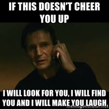 If this doesn't cheer you up I will look for you, I will find you ... via Relatably.com