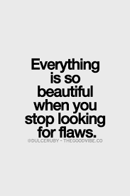 Looking Beautiful Quotes Best of Everything Is So Beautiful When You Stop Looking For Flaws