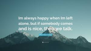 maximilian sc e im always happy when im left alone but if