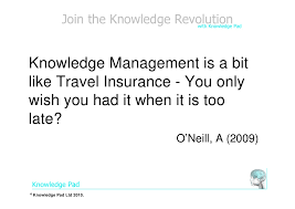 Since you can potentially benefit from early purchasing. Knowledge Management Is Like Travel Insurance Quote April 2009 12