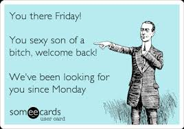 You there Friday! You sexy son of a bitch, welcome back! We've ... via Relatably.com