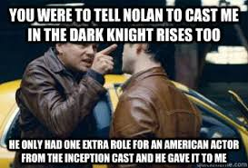 You were to tell Nolan to cast me in the Dark Knight Rises too He ... via Relatably.com