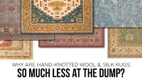 why are hand knotted wool silk rugs so much less at the dump