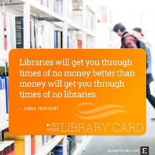 thought provoking quotes about libraries and librarians libraries will get you through times of no money better than money will get you through