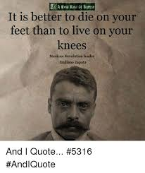 emiliano zapata quotes. Modren Zapata Memes  And Zapata A New Kind Ruman It Is Better To Die To Emiliano Zapata Quotes
