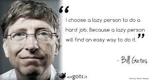 bill gates i choose a lazy person to do a hard job business bill gates i choose a lazy person to do a hard job