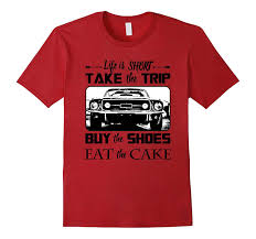 Life Is Short Take The Trip Buy The Shoes Eat The Cake Shirt Td Teedep