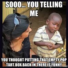 Sooo... you telling me You thought putting that empty pop tart box ... via Relatably.com