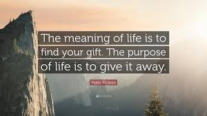 "Quotes Purpose Of Life Pablo Picasso Quote ""The meaning of life is to find your gift The 36"