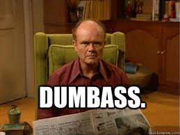 you. Dumbass. - Red forman meme -AliHilalK - quickmeme via Relatably.com