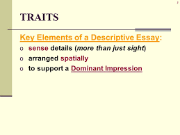 description traits key elements of a descriptive essay o  2 2 traits key elements of a descriptive essay o sense details more than just sight o arranged spatially o to support a dominant impression
