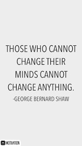 Those Who Cannot Change Their Minds Cannot Change Anything George