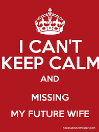 I CAN'T KEEP CALM AND MISSING MY FUTURE WIFE Keep Calm And Posters Awesome Missing My Wife