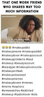 friends makeup and meme that one work friend who shares way too much