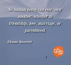 No Human Being Can Ever Own Another Whe Eleanor Roosevelt Quotes