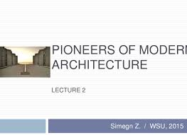PIONEERS OF MODERN ARCHITECTURE LECTURE 2 Simegn Z. / WSU, ...
