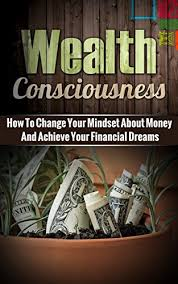 Wealth Consciousness: How To Change Your Mindset About Money And Achieve  Your Financial Dreams eBook: Kozlowski, Ben: Amazon.in: Kindle Store