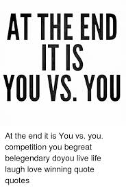 Winning Quotes Magnificent At THE END YOU Vs YOU DU NO EIS IT TIU TO AY At The End It Is You Vs