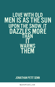 Love Quotes For Men Enchanting Love With Old Men Is As The Sun Upon The Snow It Dazzles Jonathan