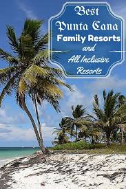 best punta cana family resorts and all