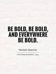 Bold Quotes Extraordinary Be Bold Be Bold And Everywhere Be Bold Picture Quotes