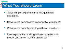 what you should learn solve simple exponential and logarithmic equations solve more complicated exponential equations