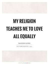 Religion Quotes Stunning My Religion Teaches Me To Love All Equally Picture Quotes