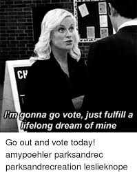 Lifelong Dream Cp Im Gonna Go Vote Just Fulfill A Lifelong Dream Of Mine Go