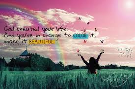 Beauty Of Life Quote Best of God Created You Life And You're In Change To Color It Make It