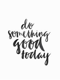 Do Something Good Today Quote Handwrittentype Handwriting Stunning Quote For Today