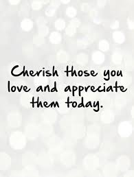 I Appreciate You Quotes For Loved Ones Cherish those you love and appreciate them today Picture Quotes 54