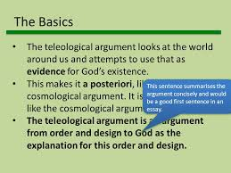 the design or teleological argument for the existence of god  the basics the teleological argument looks at the world around us and attempts to use that
