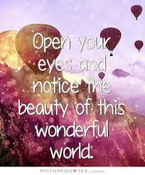 World Beauty Quotes Best of Open Your Eyes And Notice The Beauty Of This Wonderful World