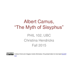 "camus the myth of sisyphus  albert camus ""the myth of sisyphus"" phil 102 ubc christina hendricks fall"