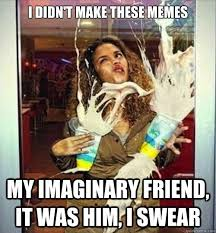 i didn't make these memes my imaginary friend, it was him, i swear ... via Relatably.com