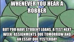whenever you hear a robber but you have student loans a test next  whenever you hear a robber but you have student loans a test next week assignments due tomorrow and an essay due yesterday sleeping squidward