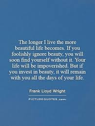 Find The Beauty In Life Quotes Best Of The Longer I Live The More Beautiful Life Becomes If You
