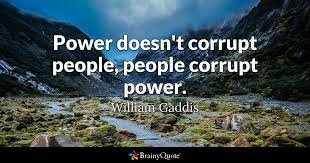 power is always dangerous power attracts the worst and corrupts  power doesn t corrupt people people corrupt power william gaddis